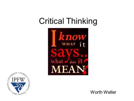 Critical Thinking Worth Weller. A definition… Critical thinking is about discovering and applying meaning to what you see, hear, and read.