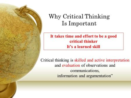 Why Critical Thinking Is Important Critical thinking is skilled and active interpretation and evaluation of observations and communications, information.