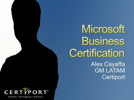 Alex Cayaffa GM LATAM Certiport. Worldwide Program Administrator for: Microsoft Business Certification  Microsoft Office Specialist Program  Microsoft.