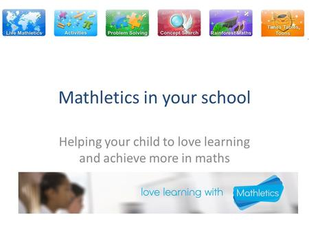Mathletics in your school Helping your child to love learning and achieve more in maths.