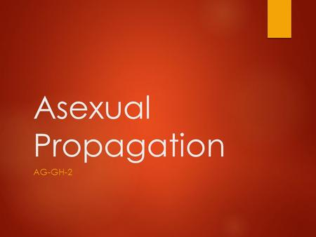 Asexual Propagation AG-GH-2. Asexual Propagation Why would it be beneficial for plants to reproduce other than by seed?