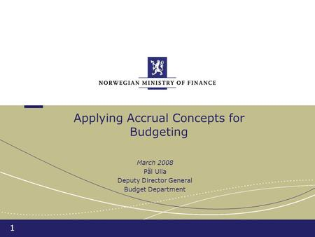 1 Applying Accrual Concepts for Budgeting March 2008 Pål Ulla Deputy Director General Budget Department.