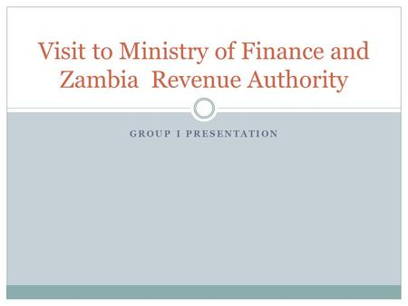 GROUP I PRESENTATION Visit to Ministry of Finance and Zambia Revenue Authority.