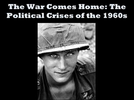 The War Comes Home: The Political Crises of the 1960s.