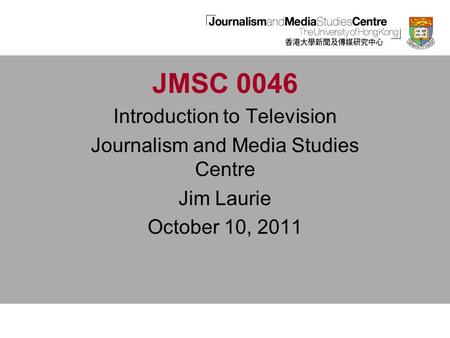 JMSC 0046 Introduction to Television Journalism and Media Studies Centre Jim Laurie October 10, 2011.