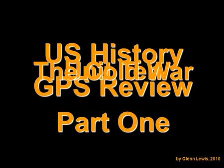 US History GPS Review Unit Ten The Cold War by Glenn Lewis, 2010 Part One.