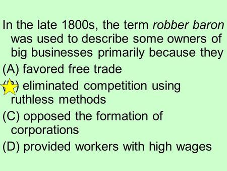In the late 1800s, the term robber baron was used to describe some owners of big businesses primarily because they (A) favored free trade (B) eliminated.
