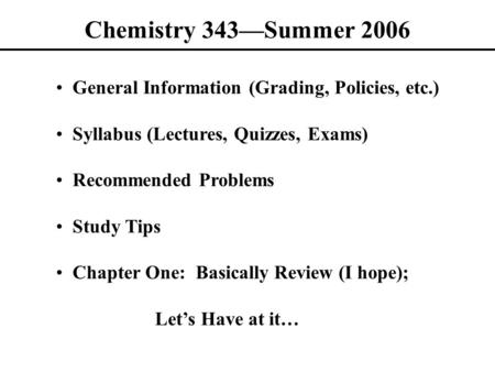 Chemistry 343—Summer 2006 General Information (Grading, Policies, etc.) Syllabus (Lectures, Quizzes, Exams) Recommended Problems Study Tips Chapter One: