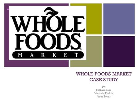 + WHOLE FOODS MARKET CASE STUDY By: Beth Anders Victoria Fields Jesus Tovar.