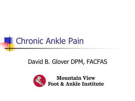 Chronic Ankle Pain David B. Glover DPM, FACFAS. Chronic Ankle Pain This presentation has no commercial content, promotes no commercial vendor and is not.