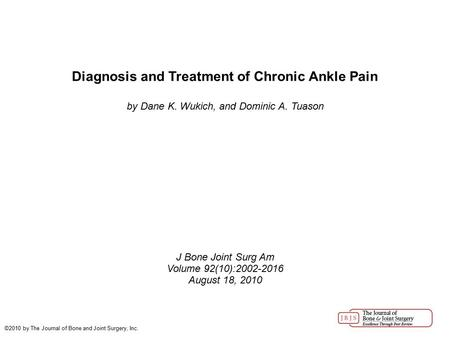 Diagnosis and Treatment of Chronic Ankle Pain by Dane K. Wukich, and Dominic A. Tuason J Bone Joint Surg Am Volume 92(10):2002-2016 August 18, 2010 ©2010.