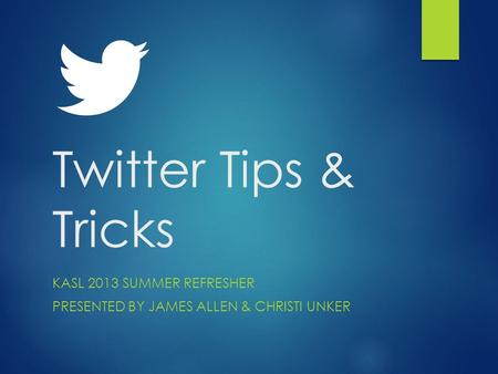 Twitter Tips & Tricks KASL 2013 SUMMER REFRESHER PRESENTED BY JAMES ALLEN & CHRISTI UNKER.