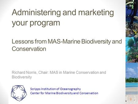 Administering and marketing your program Lessons from MAS-Marine Biodiversity and Conservation Richard Norris, Chair: MAS in Marine Conservation and Biodiversity.