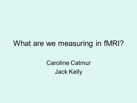 What are we measuring in fMRI? Caroline Catmur Jack Kelly.