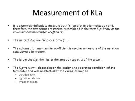 Measurement of KLa It is extremely difficult to measure both 'K L ' and 'a' in a fermentation and, therefore, the two terms are generally combined in the.