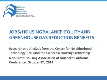 JOBS/ HOUSING BALANCE: EQUITY AND GREENHOUSE GAS REDUCTION BENEFITS Research and Analysis from the Center for Neighborhood Technology(CNT) and the California.