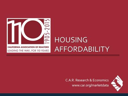 HOUSING AFFORDABILITY C.A.R. Research & Economics www.car.org/marketdata.