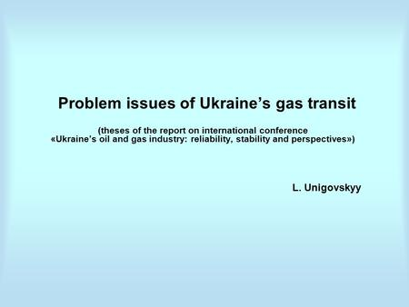 Problem issues of Ukraine's gas transit (theses of the report on international conference «Ukraine's oil and gas industry: reliability, stability and perspectives»)