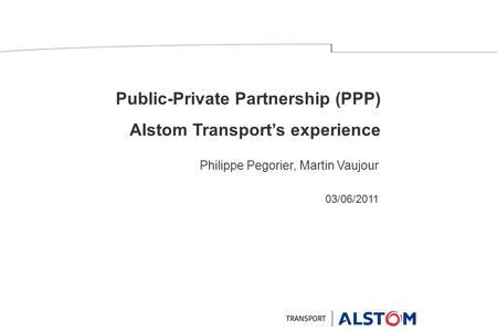 Public-Private Partnership (PPP) Alstom Transport's experience