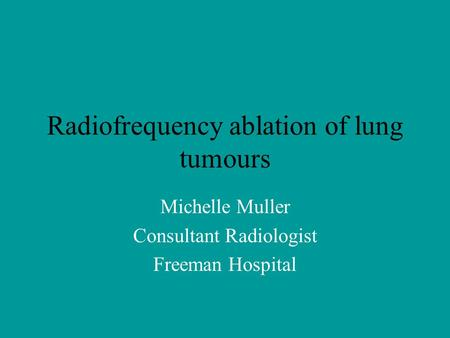 Radiofrequency ablation of lung tumours Michelle Muller Consultant Radiologist Freeman Hospital.