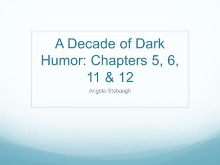 A Decade of Dark Humor: Chapters 5, 6, 11 & 12 Angela Stobaugh.