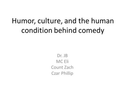 Humor, culture, and the human condition behind comedy Dr. JB MC Eli Count Zach Czar Phillip.