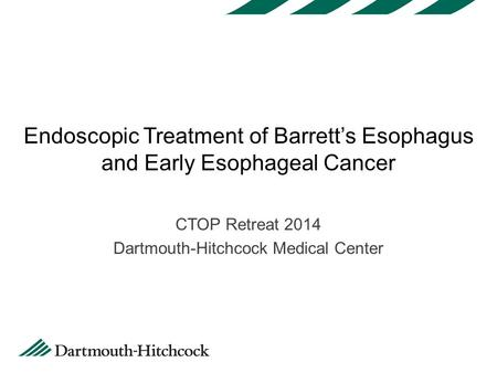 Endoscopic Treatment of Barrett's Esophagus and Early Esophageal Cancer CTOP Retreat 2014 Dartmouth-Hitchcock Medical Center.