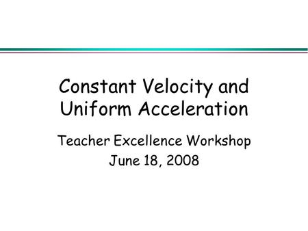 Constant Velocity and Uniform Acceleration Teacher Excellence Workshop June 18, 2008.