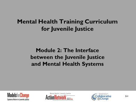 Mental Health Training Curriculum for Juvenile Justice Module 2: The Interface between the Juvenile Justice and Mental Health Systems 2-1.