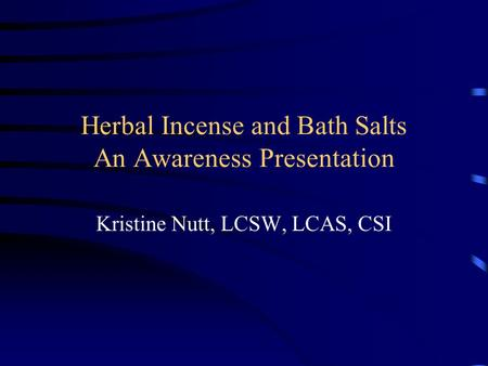 Herbal Incense and Bath Salts An Awareness Presentation Kristine Nutt, LCSW, LCAS, CSI.