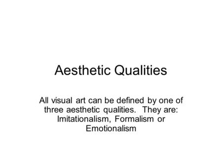 Aesthetic Qualities All visual art can be defined by one of three aesthetic qualities. They are: Imitationalism, Formalism or Emotionalism.