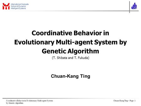Coordinative Behavior in Evolutionary Multi-agent System by Genetic Algorithm Chuan-Kang Ting – Page: 1 International Graduate School of Dynamic Intelligent.