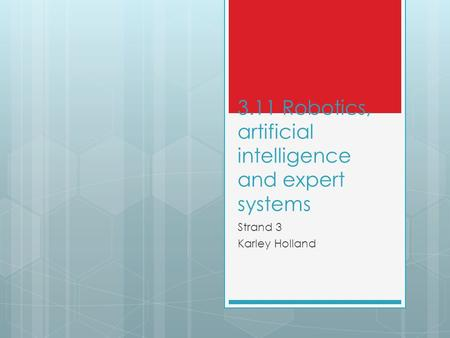 3.11 Robotics, artificial intelligence and expert systems Strand 3 Karley Holland.