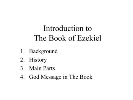 Introduction to The Book of Ezekiel 1.Background 2.History 3.Main Parts 4.God Message in The Book.