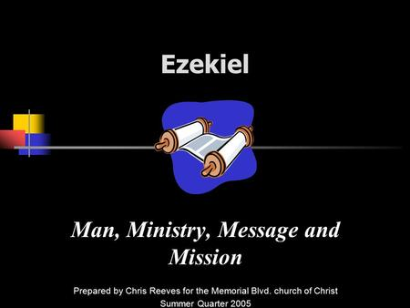 Ezekiel Man, Ministry, Message and Mission Prepared by Chris Reeves for the Memorial Blvd. church of Christ Summer Quarter 2005.