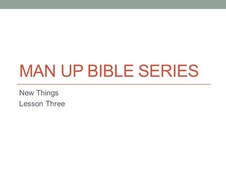 MAN UP BIBLE SERIES New Things Lesson Three. The Real World In March of 2009 I went in for a routine physical. I was turning 50 and The Salvation Army.