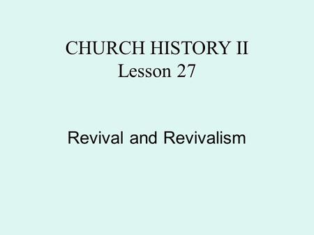 Revival and Revivalism CHURCH HISTORY II Lesson 27.