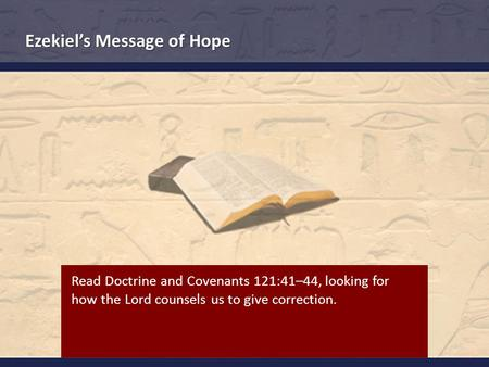 Ezekiel's Message of Hope Read Doctrine and Covenants 121:41–44, looking for how the Lord counsels us to give correction.