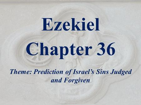 Ezekiel Chapter 36 Theme: Prediction of Israel's Sins Judged and Forgiven.