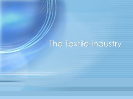 The Textile Industry. Objectives To understand the textile industry as the primary material source for the apparel, interior furnishings, and industrial.