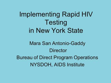 Implementing Rapid HIV Testing in New York State Mara San Antonio-Gaddy Director Bureau of Direct Program Operations NYSDOH, AIDS Institute.