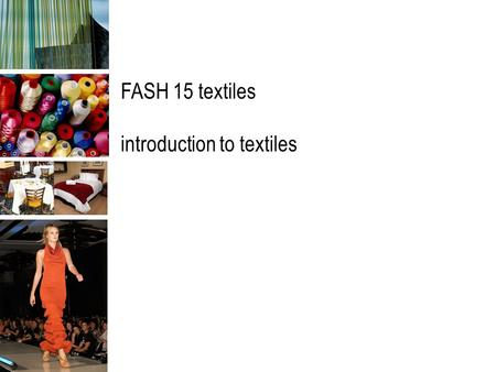 FASH 15 textiles introduction to textiles. textiles & textile products textile: originally applied to woven fabrics now generally applied to any flexible.