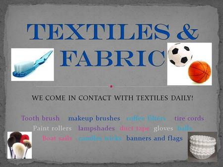 WE COME IN CONTACT WITH TEXTILES DAILY! Tooth brush makeup brushes coffee filters tire cords Paint rollers lampshades duct tape gloves balls Boat sails.