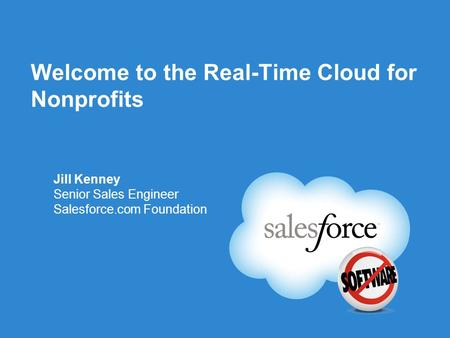 Welcome to the Real-Time Cloud for Nonprofits Jill Kenney Senior Sales Engineer Salesforce.com Foundation.