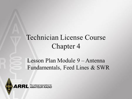 Technician License Course Chapter 4 Lesson Plan Module 9 – Antenna Fundamentals, Feed Lines & SWR.