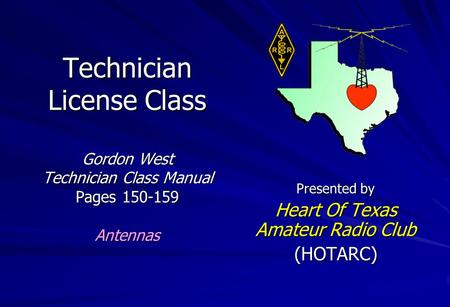Technician License Class Gordon West Technician Class Manual Pages 150-159 Antennas Presented by Heart Of Texas Amateur Radio Club (HOTARC)