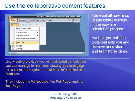 Live Meeting 2007: Presenter's companion Use the collaborative content features You want all new hires to participate actively in the new hire orientation.