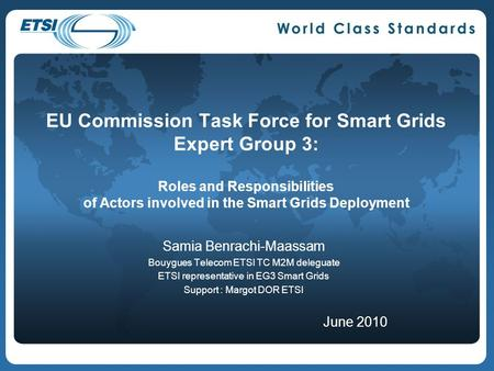EU Commission Task Force for Smart Grids Expert Group 3: Roles and Responsibilities of Actors involved in the Smart Grids Deployment Samia Benrachi-Maassam.