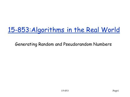 15-853Page1 15-853:Algorithms in the Real World Generating Random and Pseudorandom Numbers.