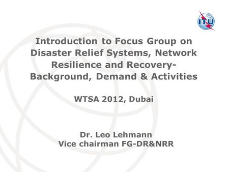 International Telecommunication Union Dr. Leo Lehmann Vice chairman FG-DR&NRR Introduction to Focus Group on Disaster Relief Systems, Network Resilience.
